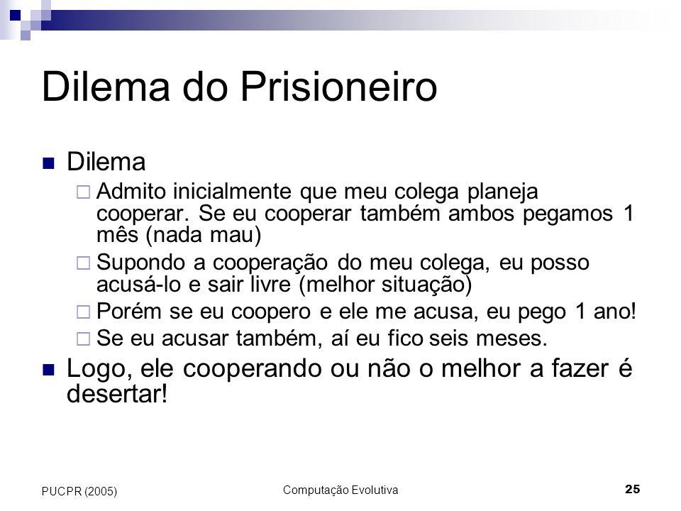 Computação Evolutiva25 PUCPR (2005) Dilema do Prisioneiro Dilema Admito inicialmente que meu colega planeja cooperar. Se eu cooperar também ambos pega