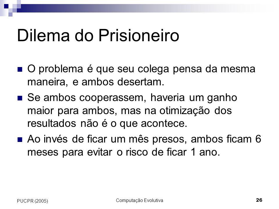 Computação Evolutiva26 PUCPR (2005) Dilema do Prisioneiro O problema é que seu colega pensa da mesma maneira, e ambos desertam. Se ambos cooperassem,