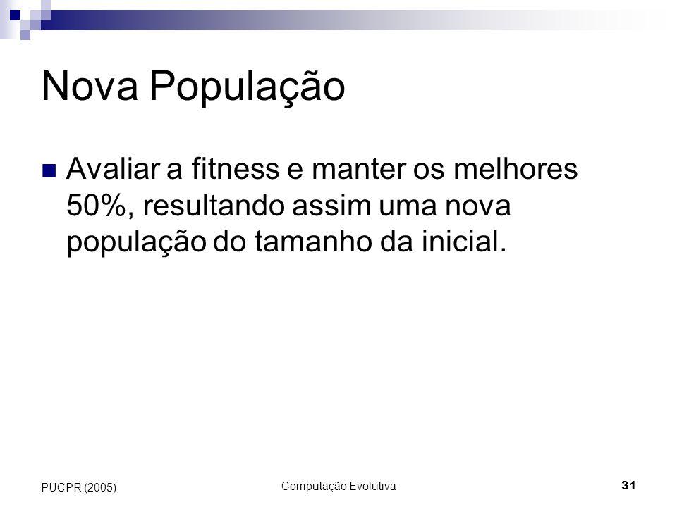 Computação Evolutiva31 PUCPR (2005) Nova População Avaliar a fitness e manter os melhores 50%, resultando assim uma nova população do tamanho da inici