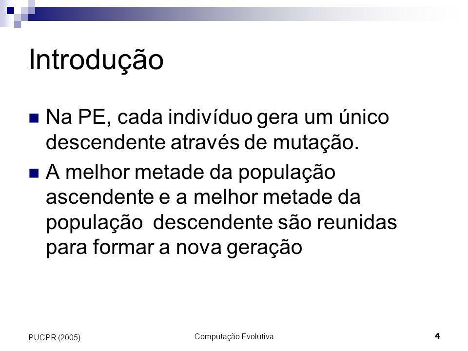 Computação Evolutiva4 PUCPR (2005) Introdução Na PE, cada indivíduo gera um único descendente através de mutação. A melhor metade da população ascende