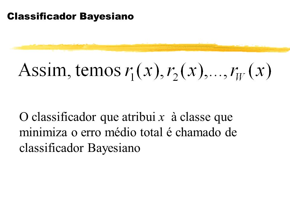Classificador Bayesiano O classificador que atribui x à classe que minimiza o erro médio total é chamado de classificador Bayesiano