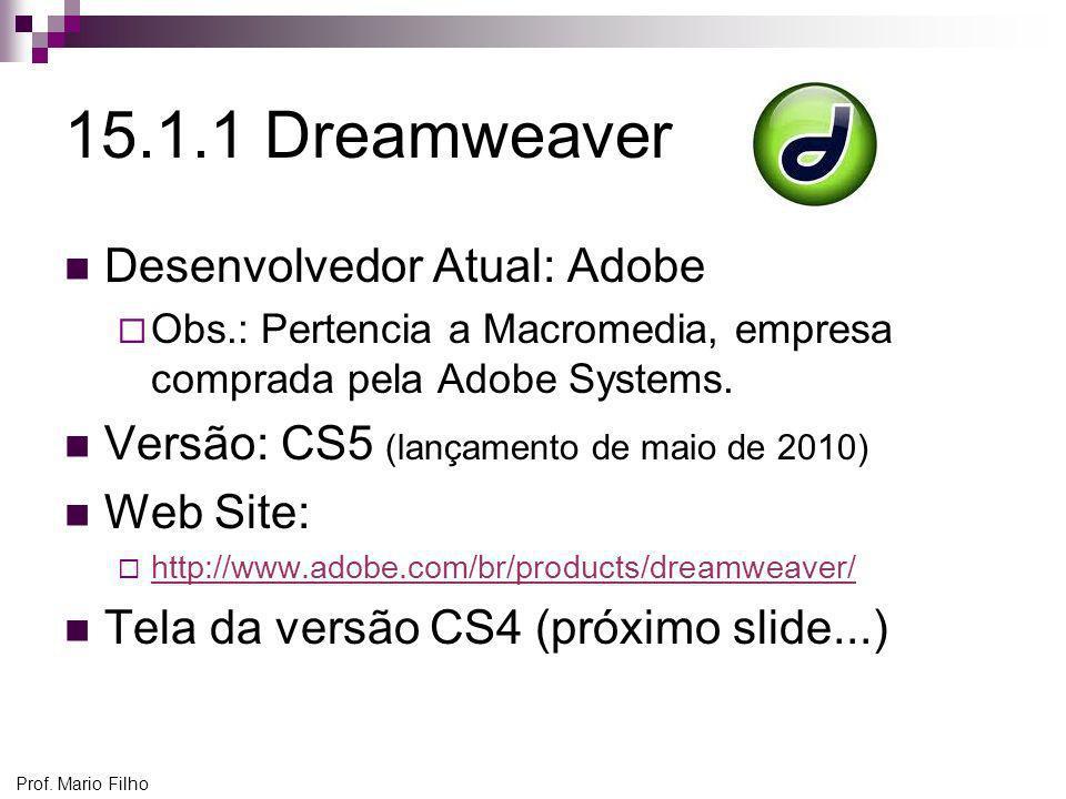 Prof. Mario Filho 15.1.1 Dreamweaver Desenvolvedor Atual: Adobe Obs.: Pertencia a Macromedia, empresa comprada pela Adobe Systems. Versão: CS5 (lançam