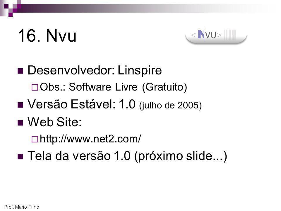 Prof. Mario Filho 16. Nvu Desenvolvedor: Linspire Obs.: Software Livre (Gratuito) Versão Estável: 1.0 (julho de 2005) Web Site: http://www.net2.com/ T