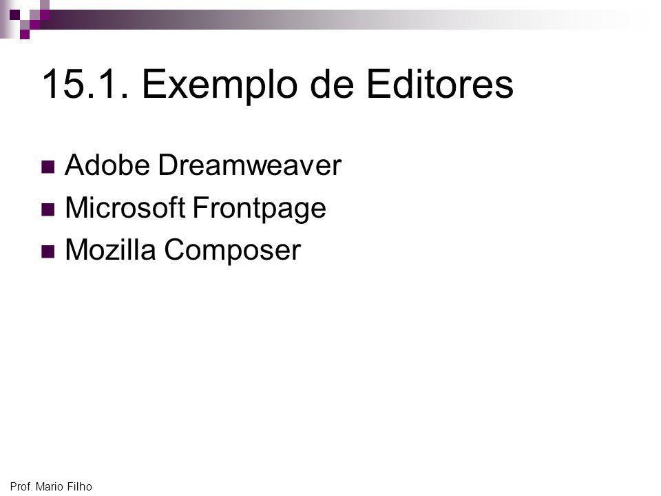 Prof. Mario Filho 15.1. Exemplo de Editores Adobe Dreamweaver Microsoft Frontpage Mozilla Composer