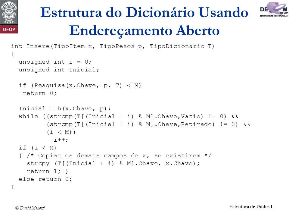 © David Menotti Estrutura de Dados I int Insere(TipoItem x, TipoPesos p, TipoDicionario T) { unsigned int i = 0; unsigned int Inicial; if (Pesquisa(x.