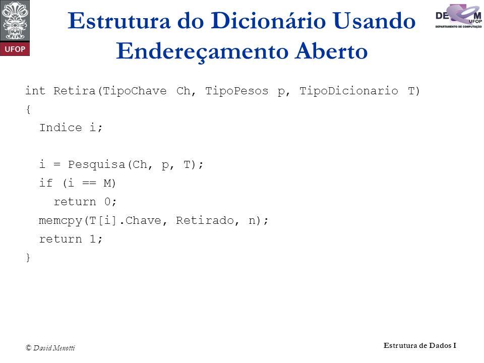© David Menotti Estrutura de Dados I int Retira(TipoChave Ch, TipoPesos p, TipoDicionario T) { Indice i; i = Pesquisa(Ch, p, T); if (i == M) return 0;