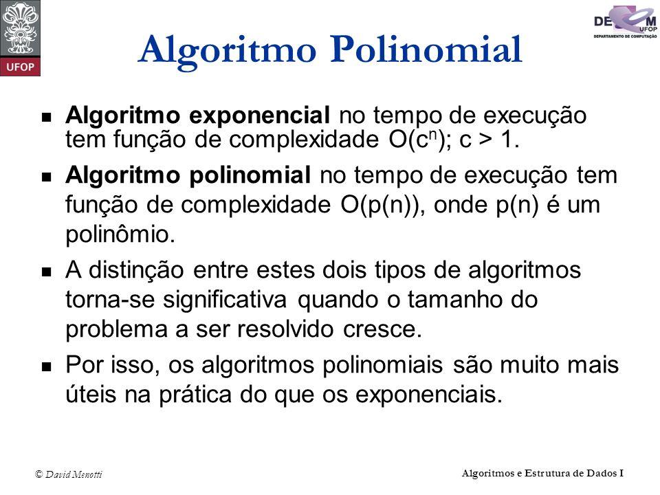 © David Menotti Algoritmos e Estrutura de Dados I Algoritmo Polinomial Algoritmo exponencial no tempo de execução tem função de complexidade O(c n );