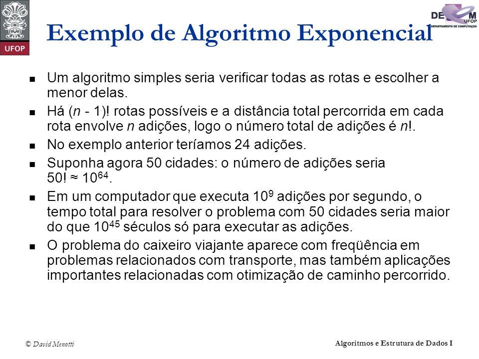 © David Menotti Algoritmos e Estrutura de Dados I Exemplo de Algoritmo Exponencial Um algoritmo simples seria verificar todas as rotas e escolher a me