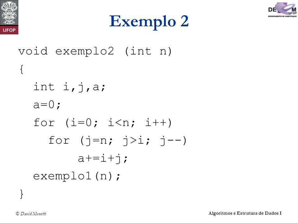 © David Menotti Algoritmos e Estrutura de Dados I Exemplo 2 void exemplo2 (int n) { int i,j,a; a=0; for (i=0; i<n; i++) for (j=n; j>i; j--) a+=i+j; ex