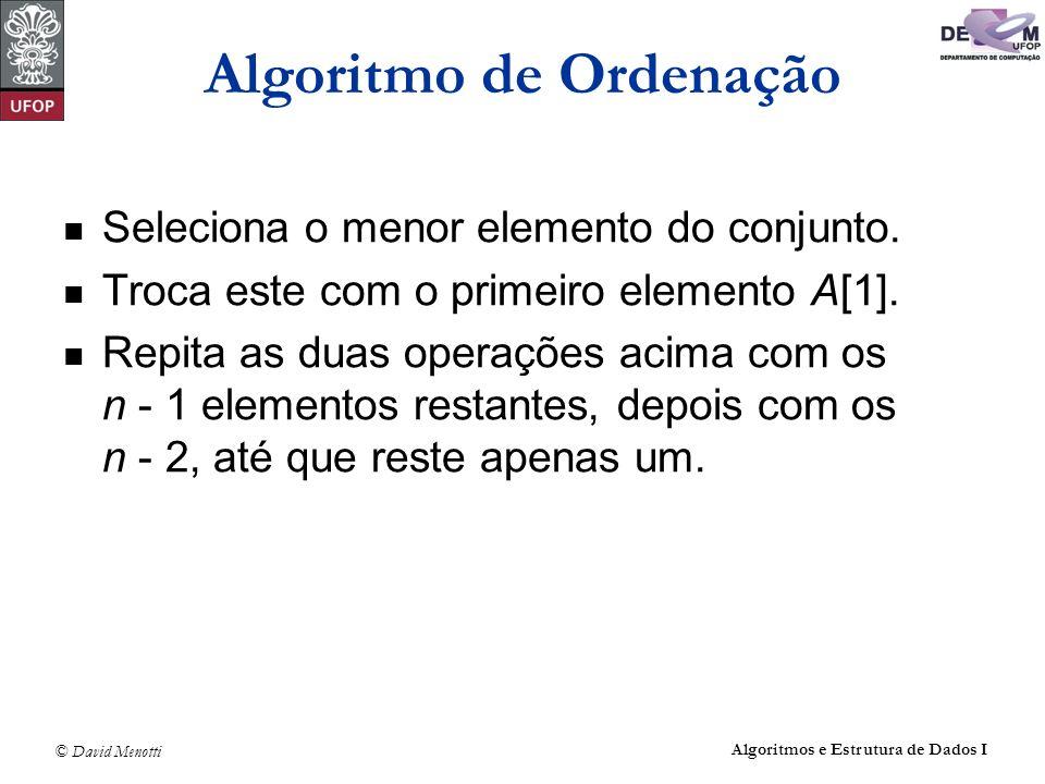 © David Menotti Algoritmos e Estrutura de Dados I Algoritmo de Ordenação Seleciona o menor elemento do conjunto. Troca este com o primeiro elemento A[