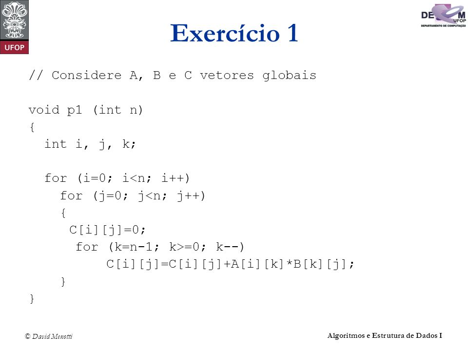 © David Menotti Algoritmos e Estrutura de Dados I Exercício 1 // Considere A, B e C vetores globais void p1 (int n) { int i, j, k; for (i=0; i<n; i++)
