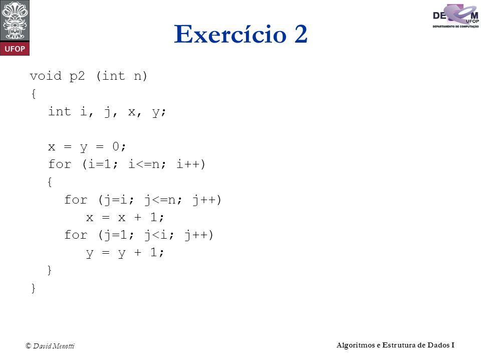 © David Menotti Algoritmos e Estrutura de Dados I Exercício 2 void p2 (int n) { int i, j, x, y; x = y = 0; for (i=1; i<=n; i++) { for (j=i; j<=n; j++)