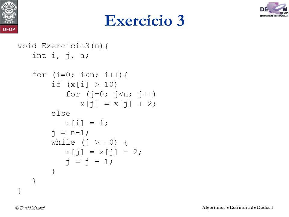 © David Menotti Algoritmos e Estrutura de Dados I Exercício 3 void Exercicio3(n){ int i, j, a; for (i=0; i<n; i++){ if (x[i] > 10) for (j=0; j<n; j++)