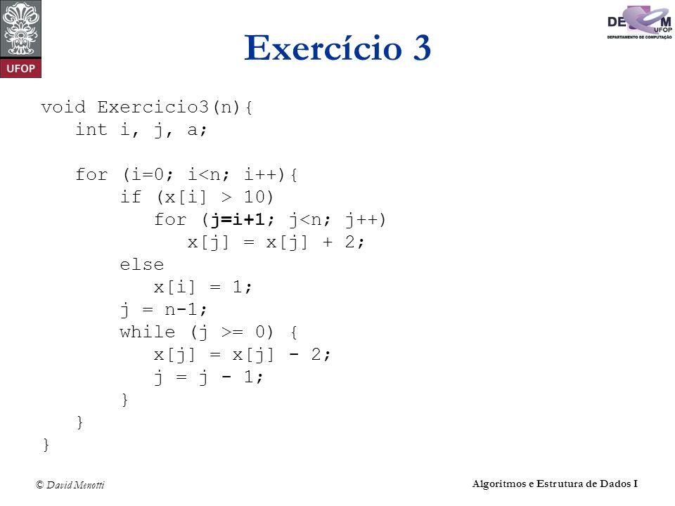 © David Menotti Algoritmos e Estrutura de Dados I Exercício 3 void Exercicio3(n){ int i, j, a; for (i=0; i<n; i++){ if (x[i] > 10) for (j=i+1; j<n; j+