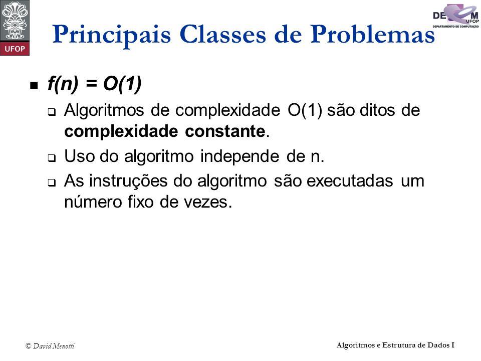 © David Menotti Algoritmos e Estrutura de Dados I Principais Classes de Problemas f(n) = O(1) Algoritmos de complexidade O(1) são ditos de complexidad