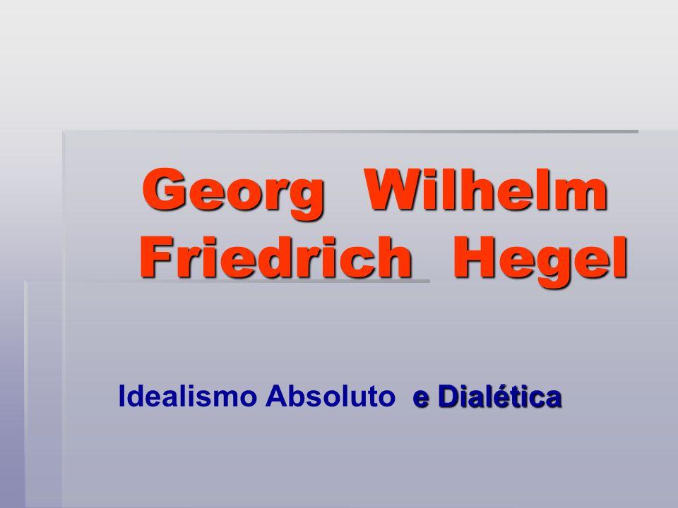 Georg Wilhelm Friedrich Hegel Georg Wilhelm Friedrich Hegel e Dialética Idealismo Absoluto e Dialética