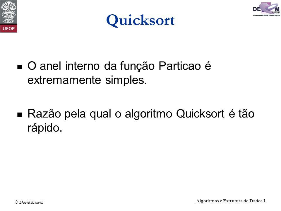 © David Menotti Algoritmos e Estrutura de Dados I Quicksort O anel interno da função Particao é extremamente simples. Razão pela qual o algoritmo Quic