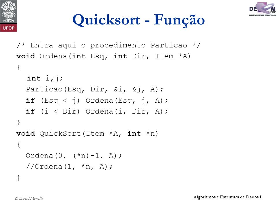 © David Menotti Algoritmos e Estrutura de Dados I Quicksort - Função /* Entra aqui o procedimento Particao */ void Ordena(int Esq, int Dir, Item *A) {