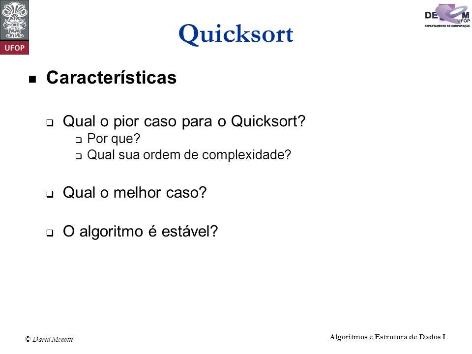 © David Menotti Algoritmos e Estrutura de Dados I Quicksort Características Qual o pior caso para o Quicksort? Por que? Qual sua ordem de complexidade