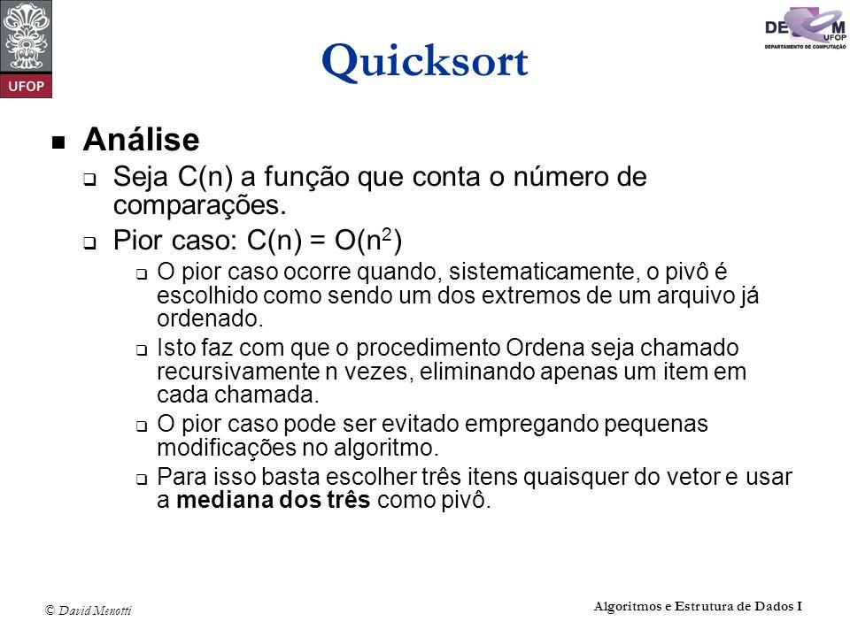 © David Menotti Algoritmos e Estrutura de Dados I Quicksort Análise Seja C(n) a função que conta o número de comparações. Pior caso: C(n) = O(n 2 ) O