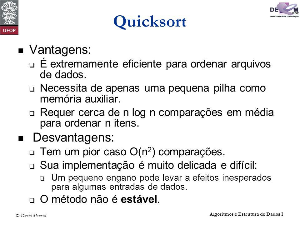 © David Menotti Algoritmos e Estrutura de Dados I Quicksort Vantagens: É extremamente eficiente para ordenar arquivos de dados. Necessita de apenas um