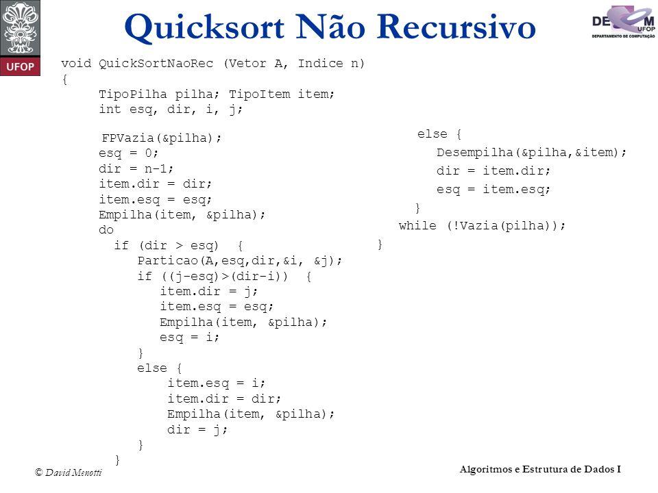 © David Menotti Algoritmos e Estrutura de Dados I Quicksort Não Recursivo void QuickSortNaoRec (Vetor A, Indice n) { TipoPilha pilha; TipoItem item; i