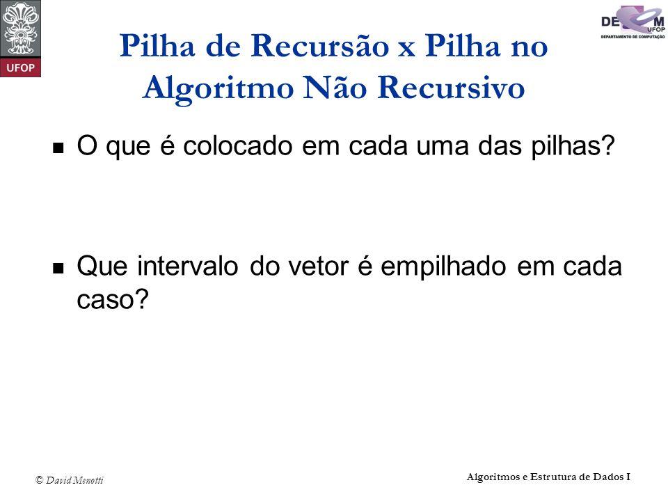 © David Menotti Algoritmos e Estrutura de Dados I Pilha de Recursão x Pilha no Algoritmo Não Recursivo O que é colocado em cada uma das pilhas? Que in