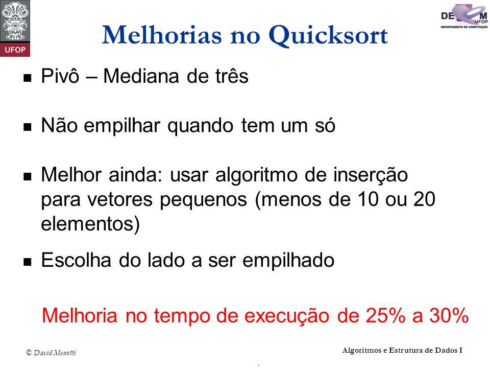 © David Menotti Algoritmos e Estrutura de Dados I Melhorias no Quicksort Pivô – Mediana de três Não empilhar quando tem um só Melhor ainda: usar algor