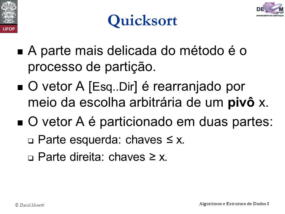 © David Menotti Algoritmos e Estrutura de Dados I Quicksort A parte mais delicada do método é o processo de partição. O vetor A [ Esq..Dir ] é rearran