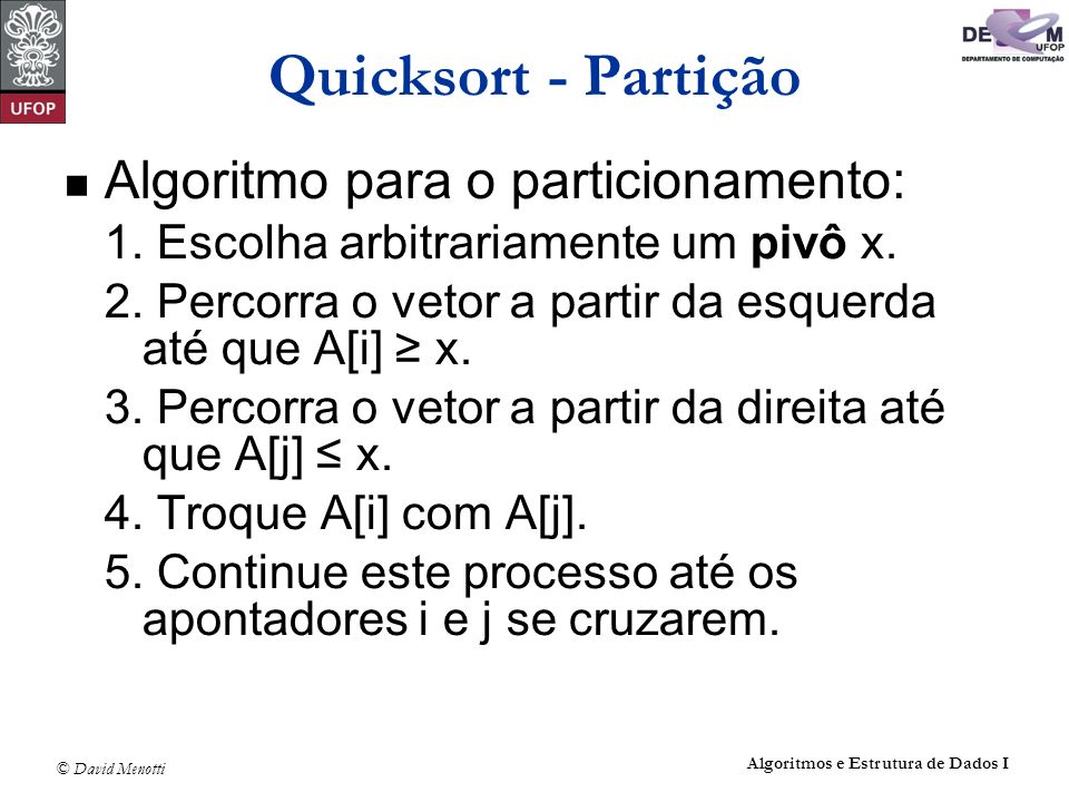 © David Menotti Algoritmos e Estrutura de Dados I Quicksort – Após a Partição Ao final, do algoritmo de partição: o vetor A[Esq..Dir] está particionado de tal forma que: Os itens em A[Esq], A[Esq + 1],..., A[j] são menores ou iguais a x; Os itens em A[i], A[i + 1],..., A[Dir] são maiores ou iguais a x.