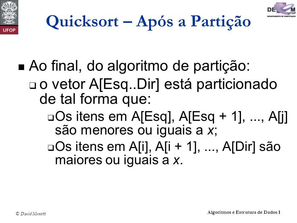 © David Menotti Algoritmos e Estrutura de Dados I Quicksort Não Recursivo void QuickSortNaoRec (Vetor A, Indice n) { TipoPilha pilha; TipoItem item; int esq, dir, i, j; FPVazia(&pilha); esq = 0; dir = n-1; item.dir = dir; item.esq = esq; Empilha(item,&pilha); do if (dir > esq) { Particao(A,esq,dir,&i, &j); item.dir = j; item.esq = esq; Empilha(item,&pilha); esq = i; } else { Desempilha(&pilha,&item); dir = item.dir; esq = item.esq; } while (!Vazia(pilha)); }