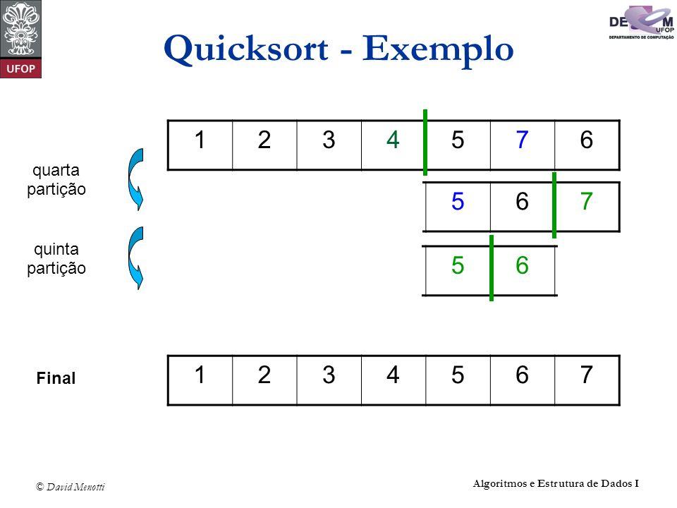 © David Menotti Algoritmos e Estrutura de Dados I Quicksort - Partição void Particao(int Esq, int Dir, int *i, int *j, Item *A) { Item x, w; *i = Esq; *j = Dir; x = A[(*i + *j)/2]; /* obtem o pivo x */ do { while (x.Chave > A[*i].Chave) (*i)++; while (x.Chave < A[*j].Chave) (*j)--; if (*i <= *j) { w = A[*i]; A[*i] = A[*j]; A[*j] = w; (*i)++; (*j)--; } } while (*i <= *j); }