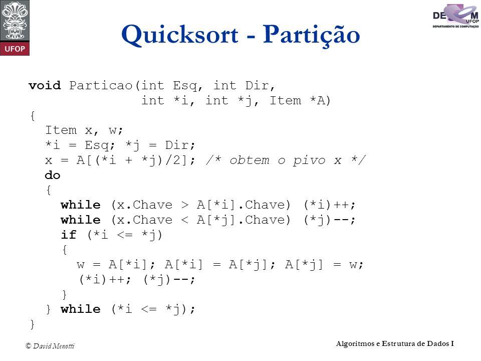 © David Menotti Algoritmos e Estrutura de Dados I Quicksort - Partição void Particao(int Esq, int Dir, int *i, int *j, Item *A) { Item x, w; *i = Esq;
