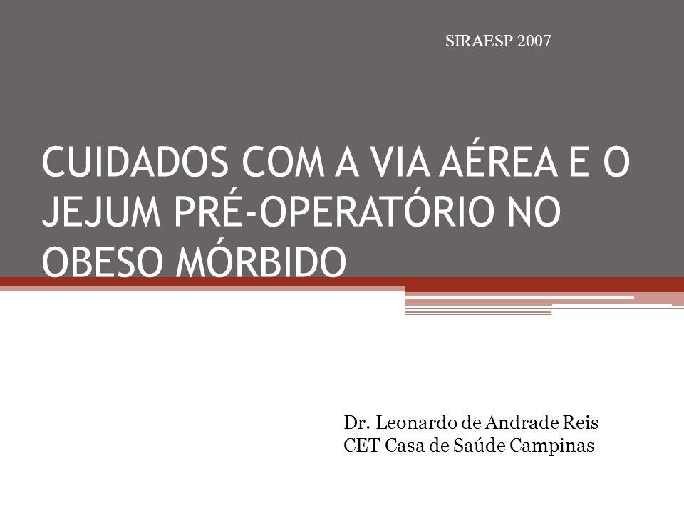 CUIDADOS COM A VIA AÉREA E O JEJUM PRÉ-OPERATÓRIO NO OBESO MÓRBIDO Dr. Leonardo de Andrade Reis CET Casa de Saúde Campinas SIRAESP 2007