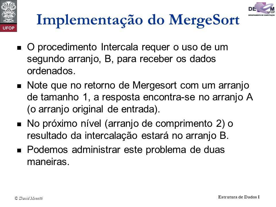 © David Menotti Estrutura de Dados I Implementação do MergeSort O procedimento Intercala requer o uso de um segundo arranjo, B, para receber os dados