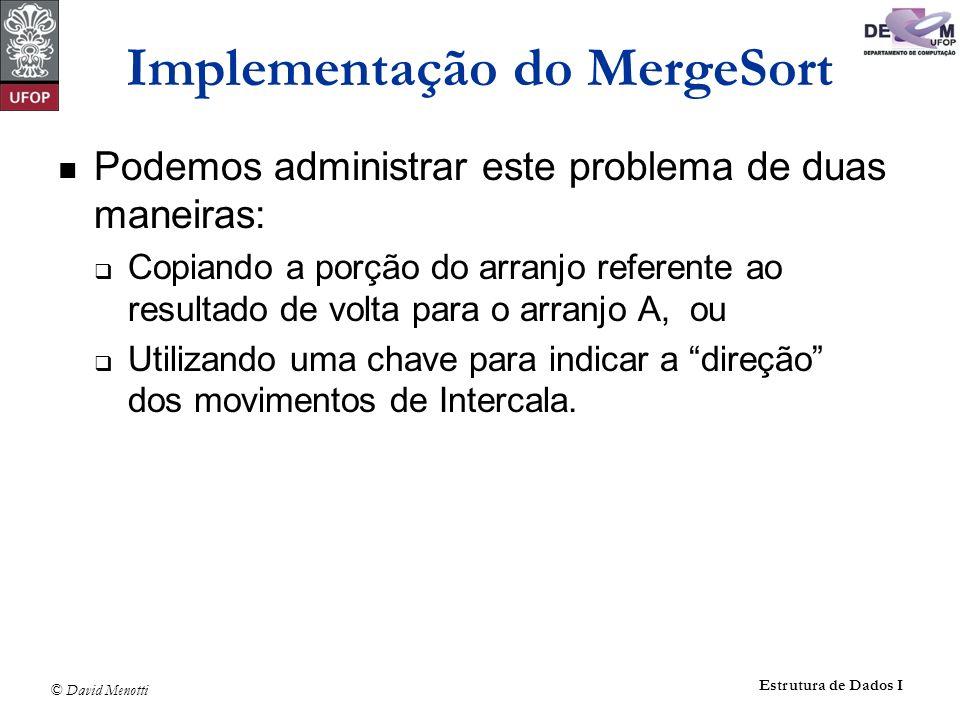 © David Menotti Estrutura de Dados I Implementação do MergeSort Podemos administrar este problema de duas maneiras: Copiando a porção do arranjo refer