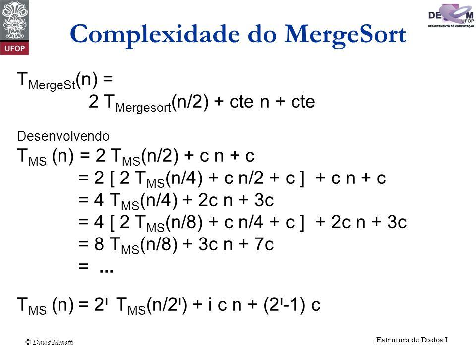 © David Menotti Estrutura de Dados I T MergeSt (n) = 2 T Mergesort (n/2) + cte n + cte Desenvolvendo T MS (n) = 2 T MS (n/2) + c n + c = 2 [ 2 T MS (n
