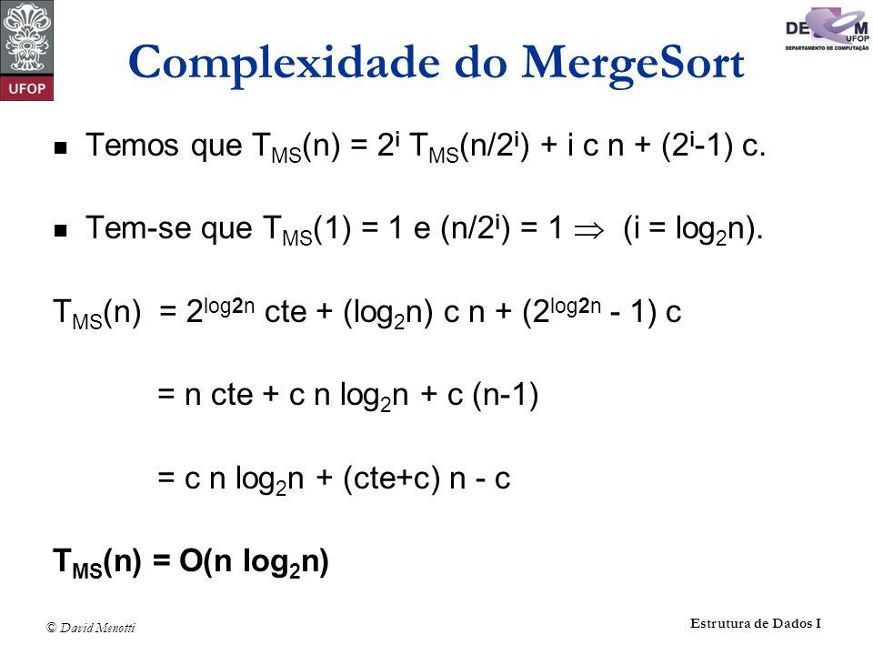 © David Menotti Estrutura de Dados I Complexidade do MergeSort Temos que T MS (n) = 2 i T MS (n/2 i ) + i c n + (2 i -1) c. Tem-se que T MS (1) = 1 e