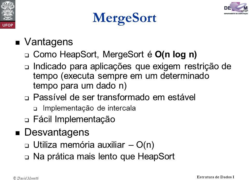 © David Menotti Estrutura de Dados I MergeSort Vantagens Como HeapSort, MergeSort é O(n log n) Indicado para aplicações que exigem restrição de tempo
