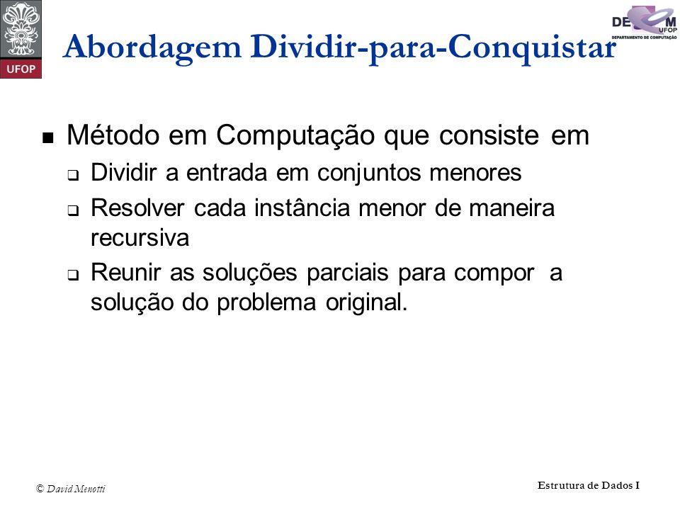 © David Menotti Estrutura de Dados I Método em Computação que consiste em Dividir a entrada em conjuntos menores Resolver cada instância menor de mane