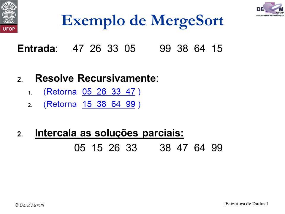 © David Menotti Estrutura de Dados I Entrada: 47 26 33 0599 38 64 15 2. Resolve Recursivamente: 1. (Retorna 05 26 33 47 ) 2. (Retorna 15 38 64 99 ) 2.