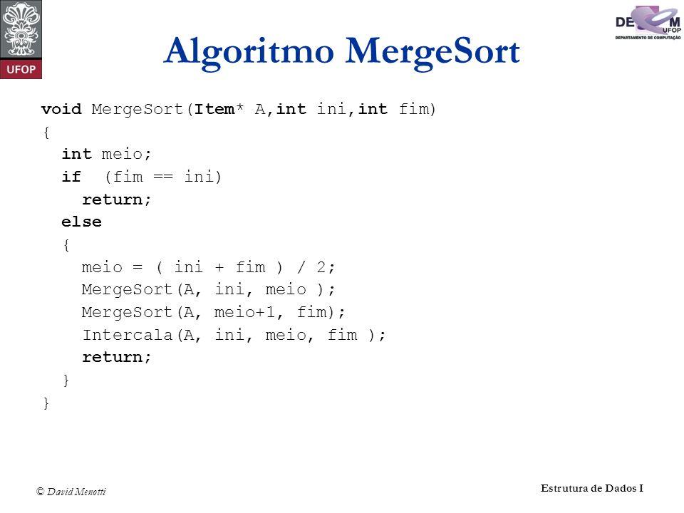 © David Menotti Estrutura de Dados I Algoritmo MergeSort void MergeSort(Item* A,int ini,int fim) { int meio; if (fim == ini) return; else { meio = ( i