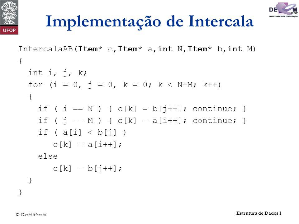 © David Menotti Estrutura de Dados I Implementação de Intercala IntercalaAB(Item* c,Item* a,int N,Item* b,int M) { int i, j, k; for (i = 0, j = 0, k =