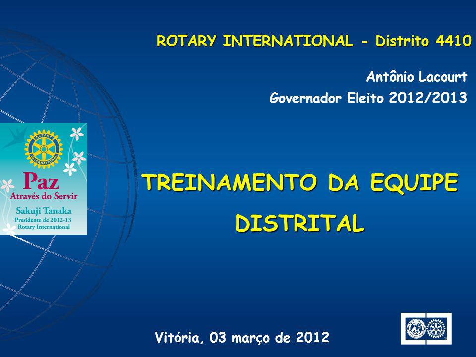 ROTARY INTERNATIONAL - Distrito 4410 Antônio Lacourt Governador Eleito 2012/2013 TREINAMENTO DA EQUIPE DISTRITAL Vit ó ria, 03 mar ç o de 2012
