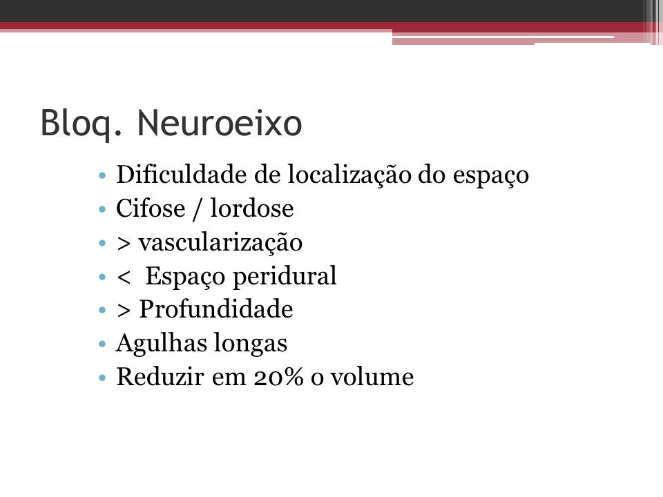 Bloq. Neuroeixo Dificuldade de localização do espaço Cifose / lordose > vascularização < Espaço peridural > Profundidade Agulhas longas Reduzir em 20%
