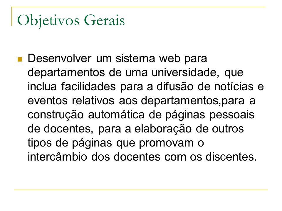 Objetivos Gerais Desenvolver um sistema web para departamentos de uma universidade, que inclua facilidades para a difusão de notícias e eventos relati