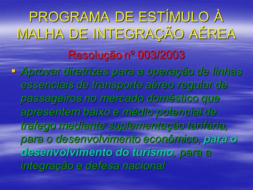 PROGRAMA DE ESTÍMULO À MALHA DE INTEGRAÇÃO AÉREA Resolução nº 003/2003 Aprovar diretrizes para a operação de linhas essenciais de transporte aéreo reg