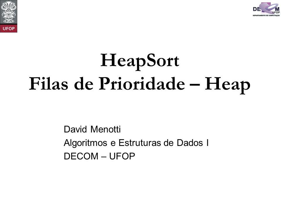 © David Menotti Algoritmos e Estrutura de Dados I Heaps Programa que implementa a operação de inserir um novo item no heap: void Insere(Item *x, Item *A, int *n) { (*n)++; A[*n] = *x; A[*n].Chave = INT_MIN; AumentaChave(*n, x->Chave, A); }