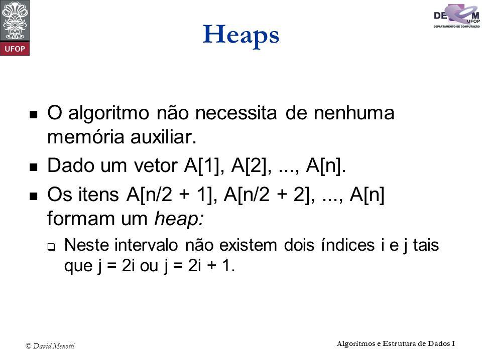 © David Menotti Algoritmos e Estrutura de Dados I Heaps O algoritmo não necessita de nenhuma memória auxiliar. Dado um vetor A[1], A[2],..., A[n]. Os