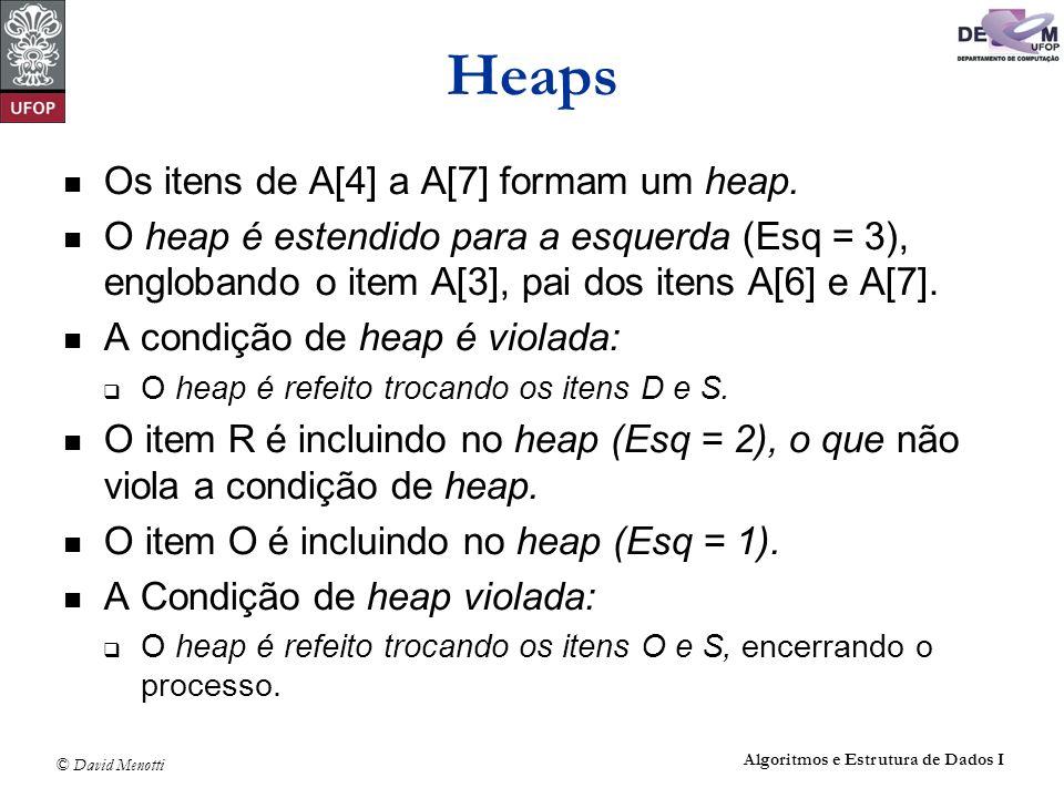 © David Menotti Algoritmos e Estrutura de Dados I Heaps Os itens de A[4] a A[7] formam um heap. O heap é estendido para a esquerda (Esq = 3), engloban